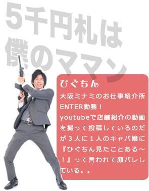 大阪ミナミのお仕事紹介所ENTER勤務!youtubeで店舗紹介の動画を撮って投稿しているのだがプライベートでキャバクラに飲みに行くと3人に1人のキャバ嬢に『ひぐちん見たことある~!』って言われて顔バレしている。。。
